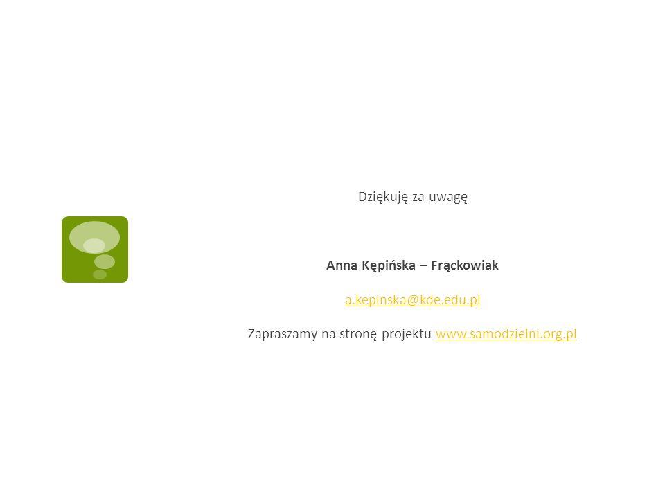 Dziękuję za uwagę Anna Kępińska – Frąckowiak a.kepinska@kde.edu.pl Zapraszamy na stronę projektu www.samodzielni.org.plwww.samodzielni.org.pl