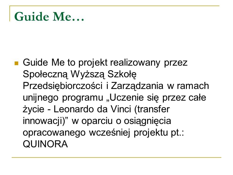 Guide Me… Guide Me to projekt realizowany przez Społeczną Wyższą Szkołę Przedsiębiorczości i Zarządzania w ramach unijnego programu Uczenie się przez całe życie - Leonardo da Vinci (transfer innowacji) w oparciu o osiągnięcia opracowanego wcześniej projektu pt.: QUINORA