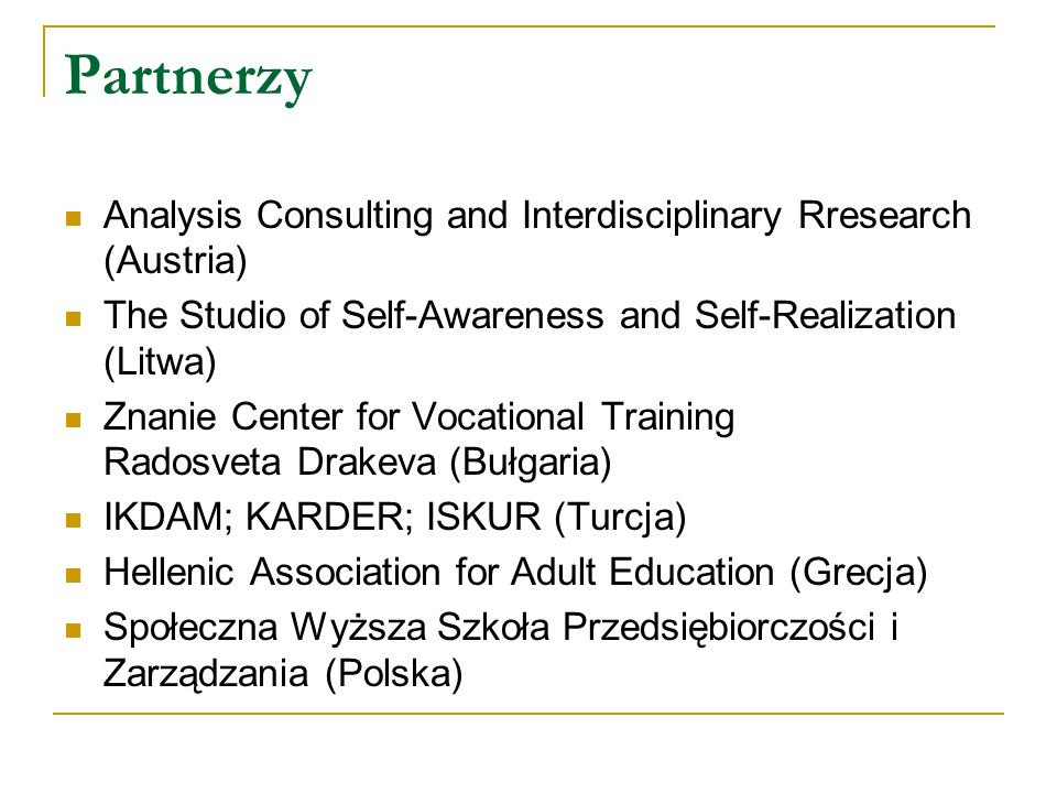Analysis Consulting and Interdisciplinary Rresearch (Austria) The Studio of Self-Awareness and Self-Realization (Litwa) Znanie Center for Vocational Training Radosveta Drakeva (Bułgaria) IKDAM; KARDER; ISKUR (Turcja) Hellenic Association for Adult Education (Grecja) Społeczna Wyższa Szkoła Przedsiębiorczości i Zarządzania (Polska)