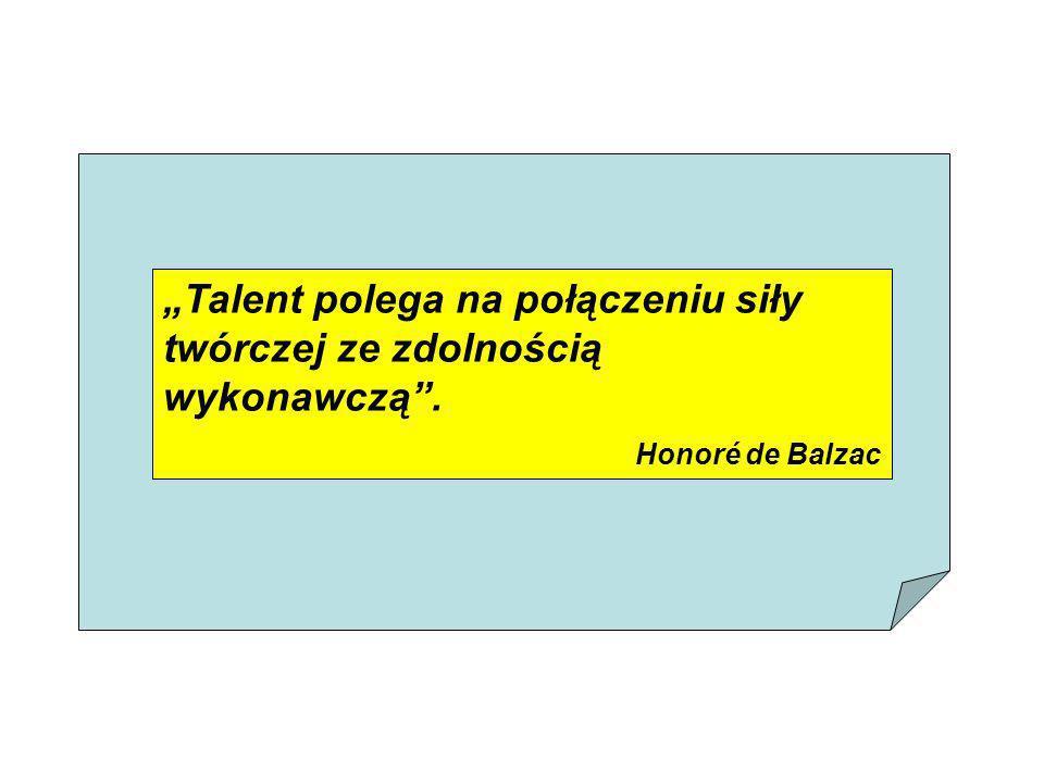 Talent polega na połączeniu siły twórczej ze zdolnością wykonawczą. Honoré de Balzac