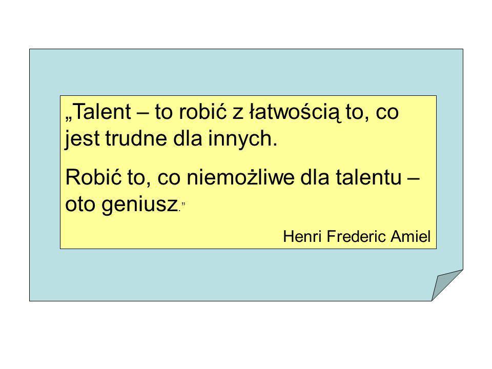 Talent – to robić z łatwością to, co jest trudne dla innych. Robić to, co niemożliwe dla talentu – oto geniusz. Henri Frederic Amiel