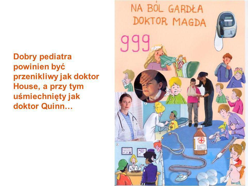 Dobry pediatra powinien być przenikliwy jak doktor House, a przy tym uśmiechnięty jak doktor Quinn…
