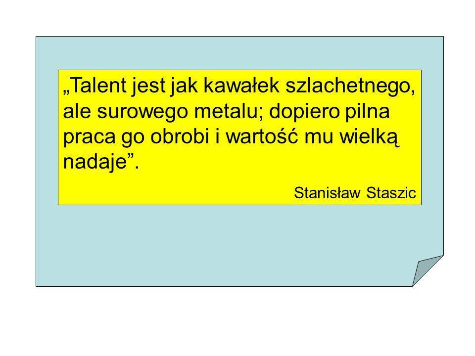 Talent jest jak kawałek szlachetnego, ale surowego metalu; dopiero pilna praca go obrobi i wartość mu wielką nadaje. Stanisław Staszic