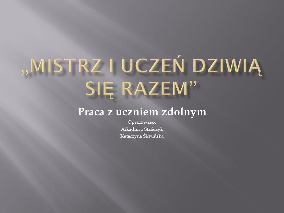 Praca z uczniem zdolnym Opracowano: Arkadiusz Stańczyk Katarzyna Śliwińska