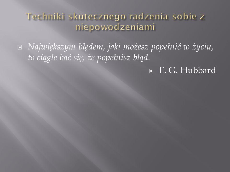 Największym błędem, jaki możesz popełnić w życiu, to ciągle bać się, że popełnisz błąd. E. G. Hubbard