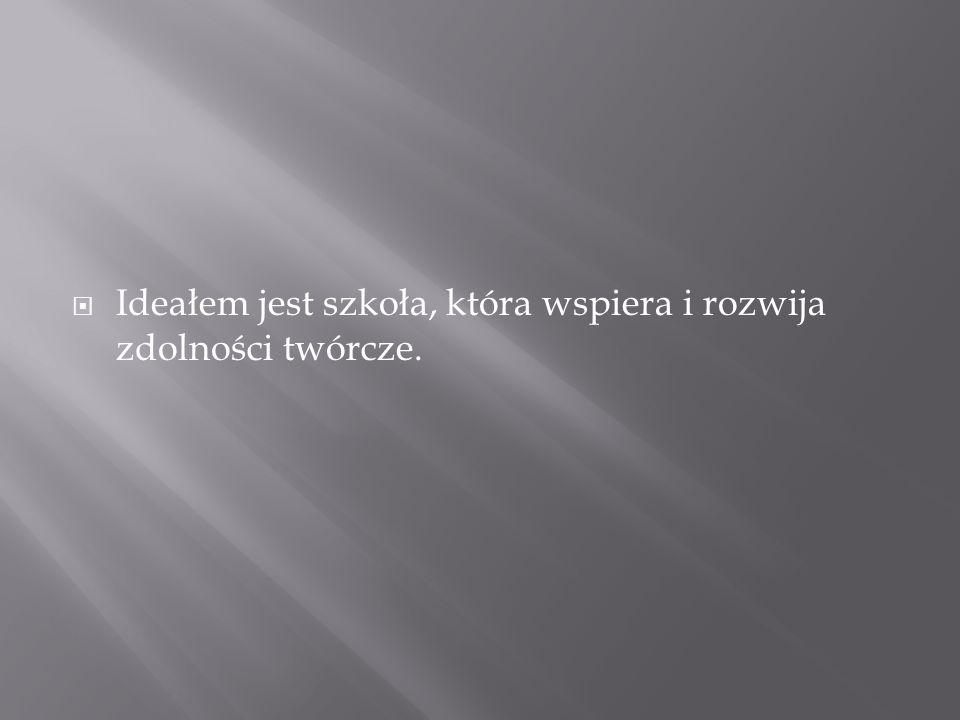 Ideałem jest szkoła, która wspiera i rozwija zdolności twórcze.