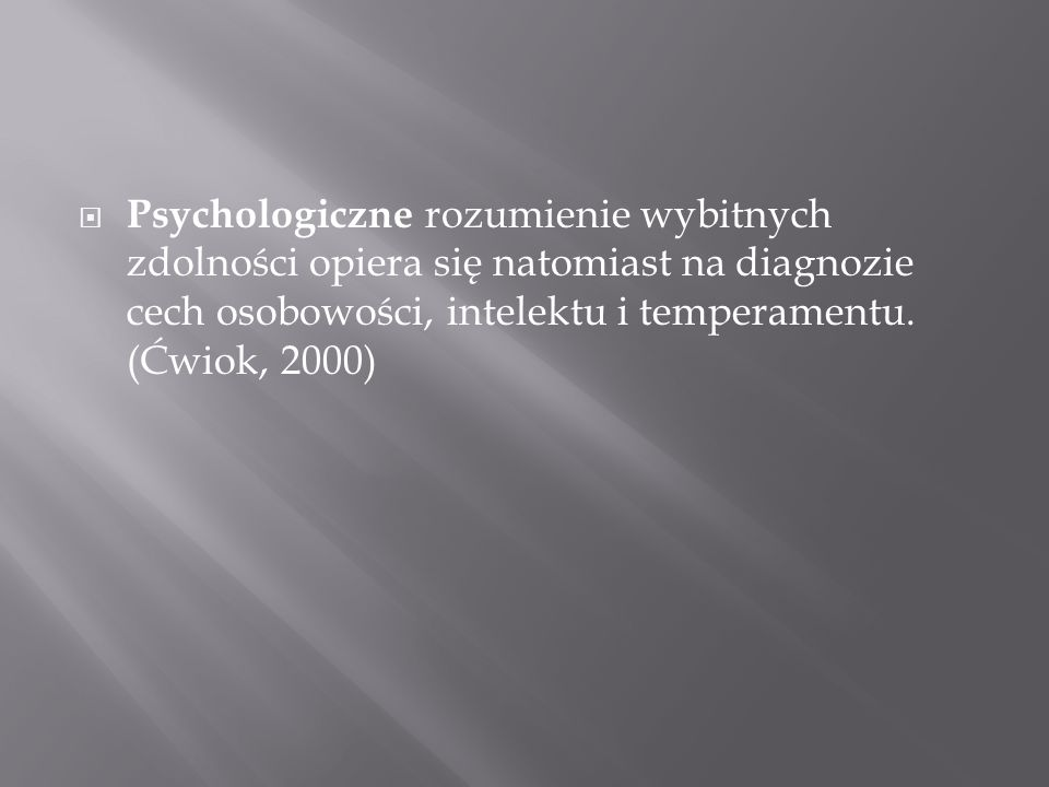 Psychologiczne rozumienie wybitnych zdolności opiera się natomiast na diagnozie cech osobowości, intelektu i temperamentu. (Ćwiok, 2000)