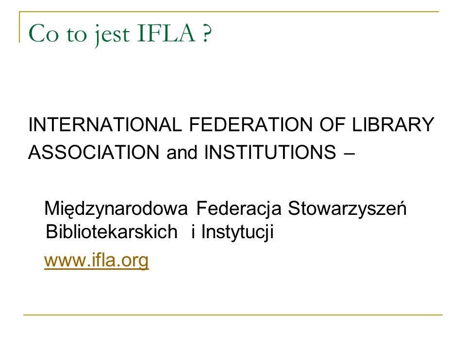 Co to jest IFLA ? INTERNATIONAL FEDERATION OF LIBRARY ASSOCIATION and INSTITUTIONS – Międzynarodowa Federacja Stowarzyszeń Bibliotekarskich i Instytuc