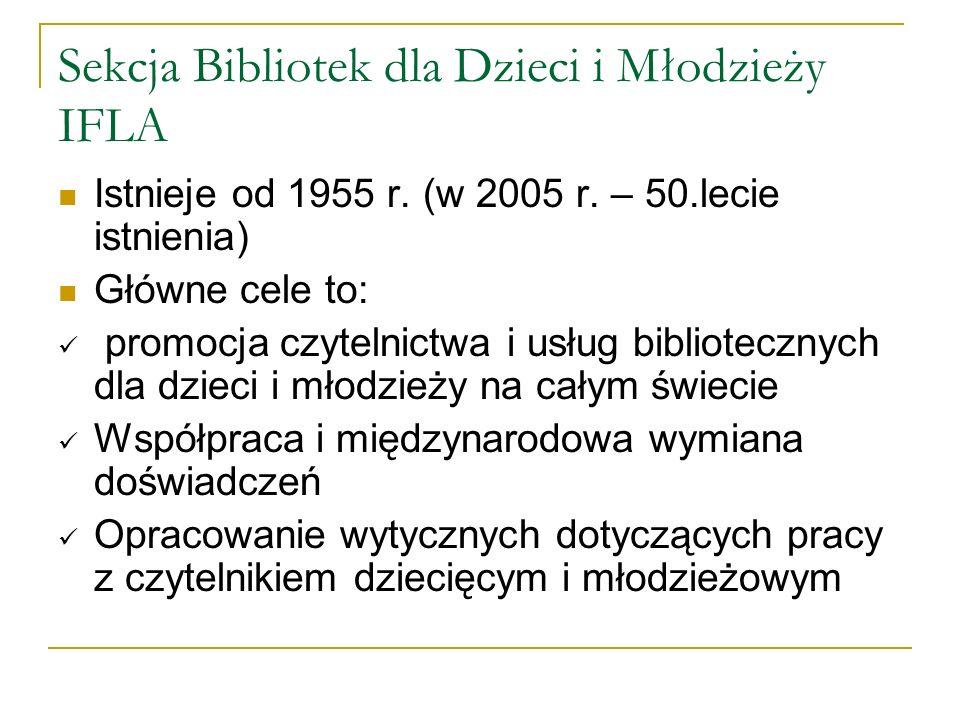 Sekcja Bibliotek dla Dzieci i Młodzieży IFLA Istnieje od 1955 r. (w 2005 r. – 50.lecie istnienia) Główne cele to: promocja czytelnictwa i usług biblio