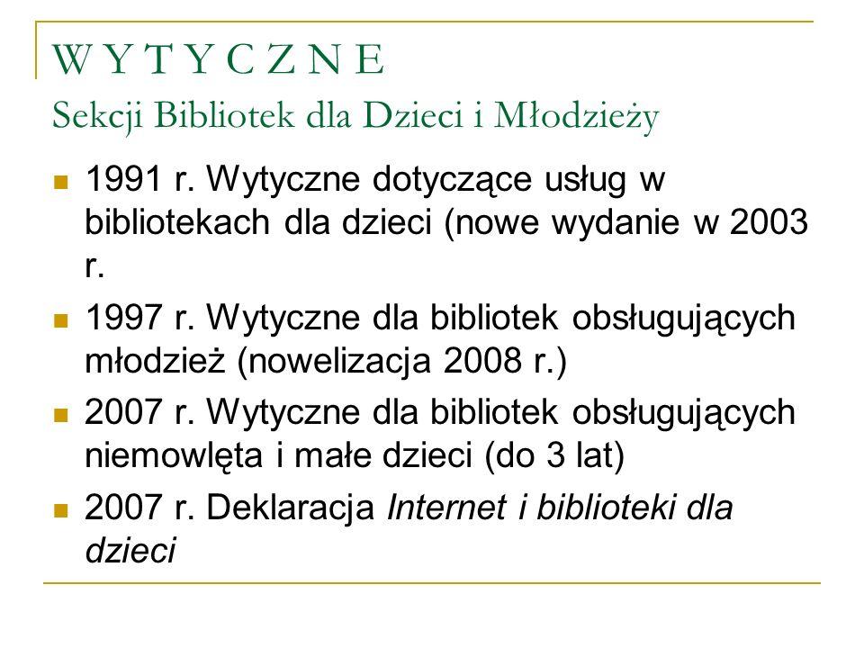 W Y T Y C Z N E Sekcji Bibliotek dla Dzieci i Młodzieży 1991 r. Wytyczne dotyczące usług w bibliotekach dla dzieci (nowe wydanie w 2003 r. 1997 r. Wyt