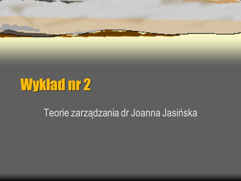 Wykład nr 2 Teorie zarządzania dr Joanna Jasińska