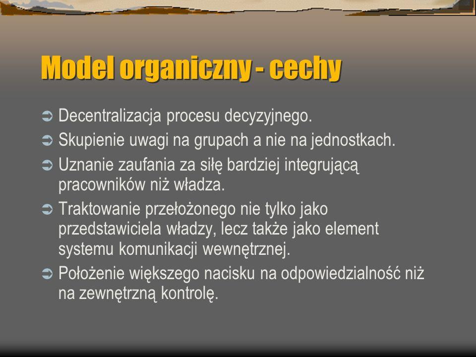 Model organiczny - cechy Decentralizacja procesu decyzyjnego. Skupienie uwagi na grupach a nie na jednostkach. Uznanie zaufania za siłę bardziej integ