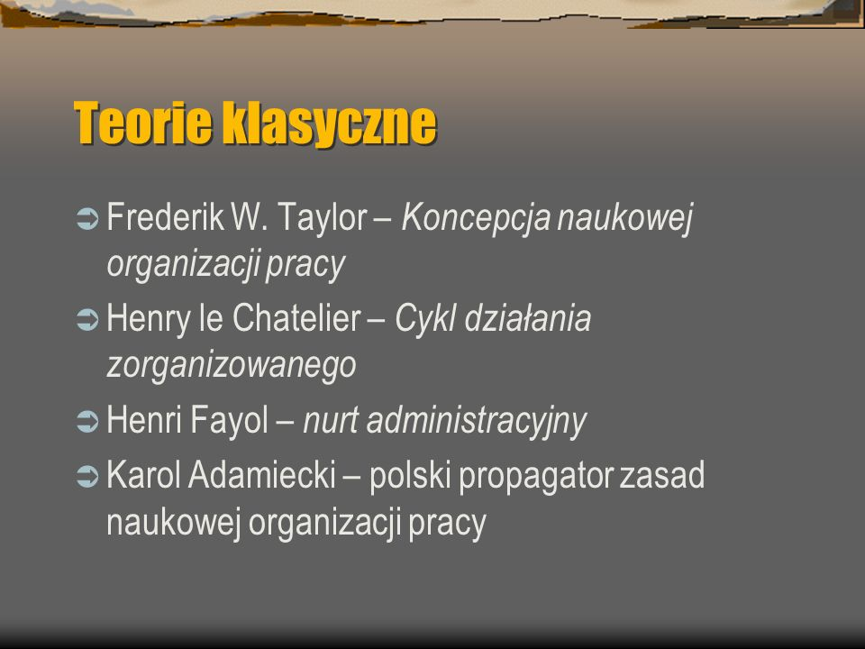 Teorie klasyczne Frederik W. Taylor – Koncepcja naukowej organizacji pracy Henry le Chatelier – Cykl działania zorganizowanego Henri Fayol – nurt admi