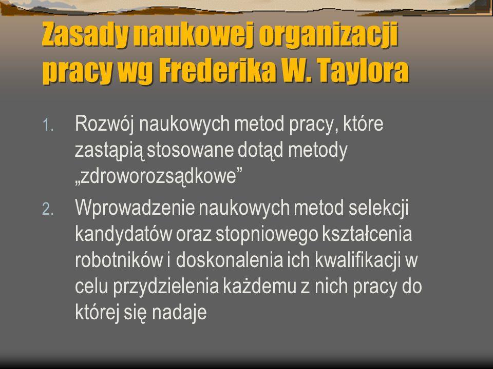 Zasady naukowej organizacji pracy wg Frederika W. Taylora 1. Rozwój naukowych metod pracy, które zastąpią stosowane dotąd metody zdroworozsądkowe 2. W