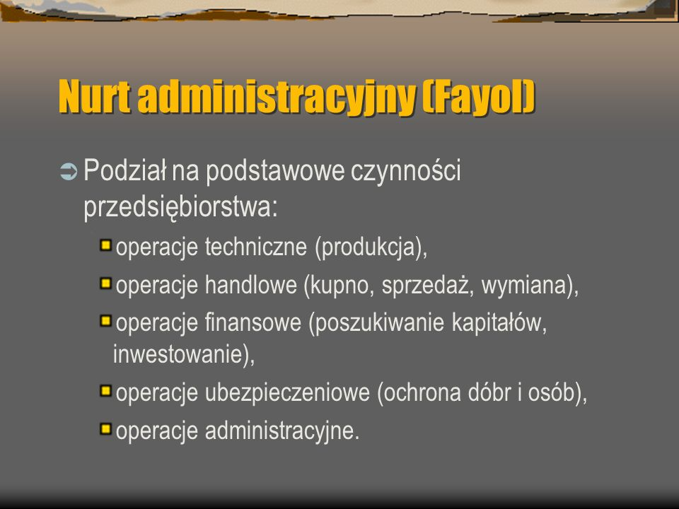 Nurt administracyjny (Fayol) Podział na podstawowe czynności przedsiębiorstwa: operacje techniczne (produkcja), operacje handlowe (kupno, sprzedaż, wy