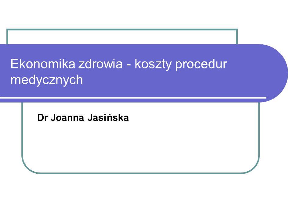 Ekonomika zdrowia - koszty procedur medycznych Dr Joanna Jasińska