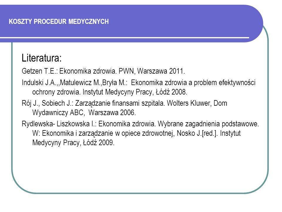 KOSZTY PROCEDUR MEDYCZNYCH Literatura: Getzen T.E.: Ekonomika zdrowia. PWN, Warszawa 2011. Indulski J.A.,,Matulewicz M.,Bryła M.: Ekonomika zdrowia a