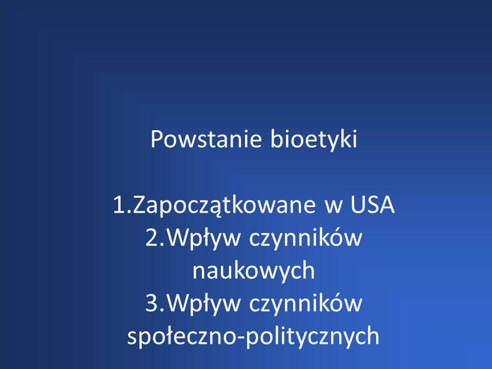 Powstanie bioetyki 1.Zapoczątkowane w USA 2.Wpływ czynników naukowych 3.Wpływ czynników społeczno-politycznych