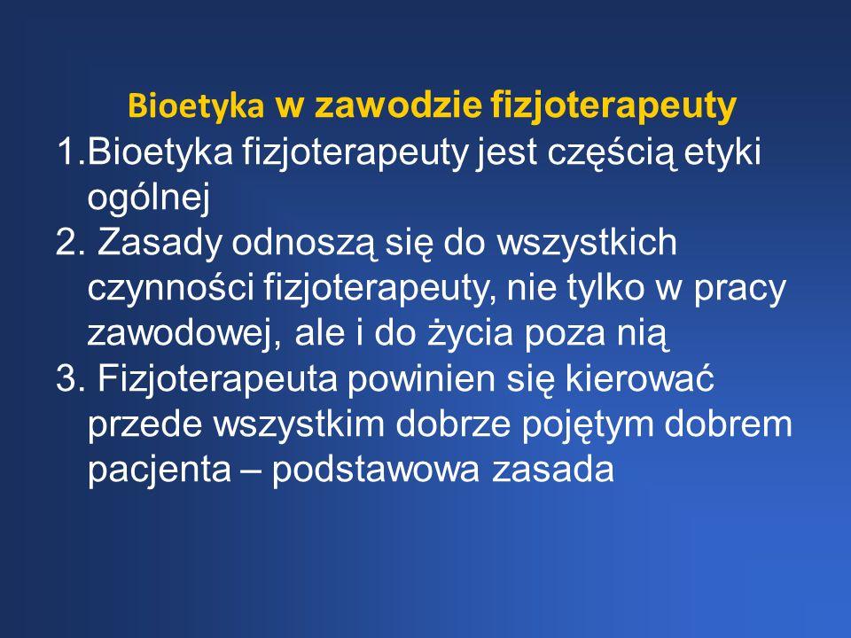 Bioetyka w zawodzie fizjoterapeuty 1.Bioetyka fizjoterapeuty jest częścią etyki ogólnej 2. Zasady odnoszą się do wszystkich czynności fizjoterapeuty,