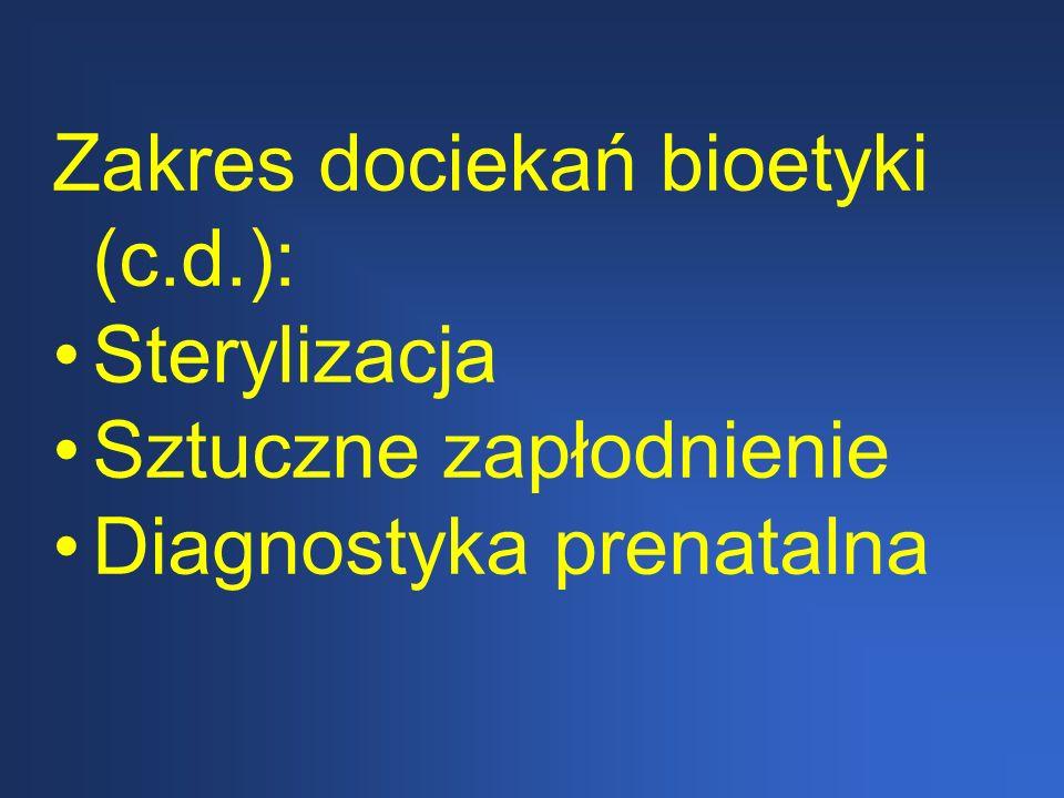 Zakres dociekań bioetyki (c.d.): Sterylizacja Sztuczne zapłodnienie Diagnostyka prenatalna