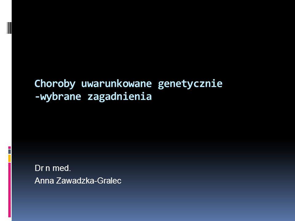 Choroby uwarunkowane genetycznie -wybrane zagadnienia Dr n med. Anna Zawadzka-Gralec
