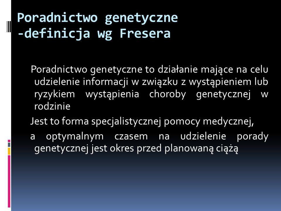 Poradnictwo genetyczne -definicja wg Fresera Poradnictwo genetyczne to działanie mające na celu udzielenie informacji w związku z wystąpieniem lub ryz
