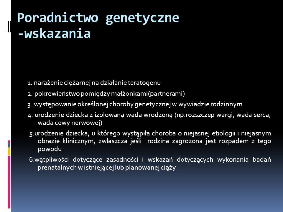 Poradnictwo genetyczne -wskazania 1. narażenie ciężarnej na działanie teratogenu 2. pokrewieństwo pomiędzy małżonkami(partnerami) 3. występowanie okre