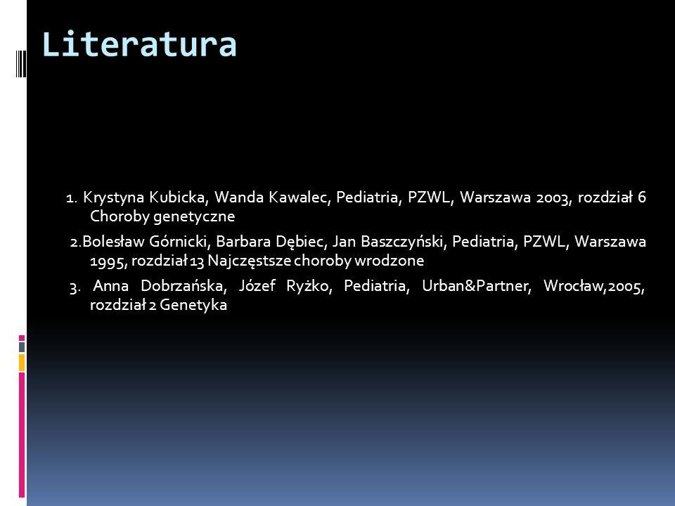 Literatura 1. Krystyna Kubicka, Wanda Kawalec, Pediatria, PZWL, Warszawa 2003, rozdział 6 Choroby genetyczne 2.Bolesław Górnicki, Barbara Dębiec, Jan