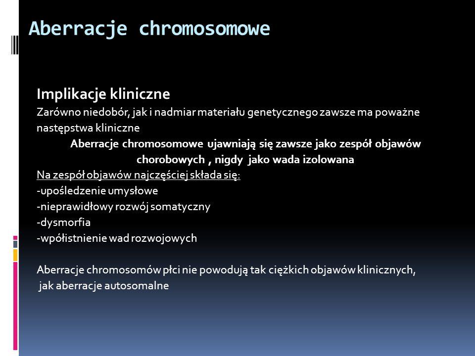 Aberracje chromosomowe Implikacje kliniczne Zarówno niedobór, jak i nadmiar materiału genetycznego zawsze ma poważne następstwa kliniczne Aberracje ch