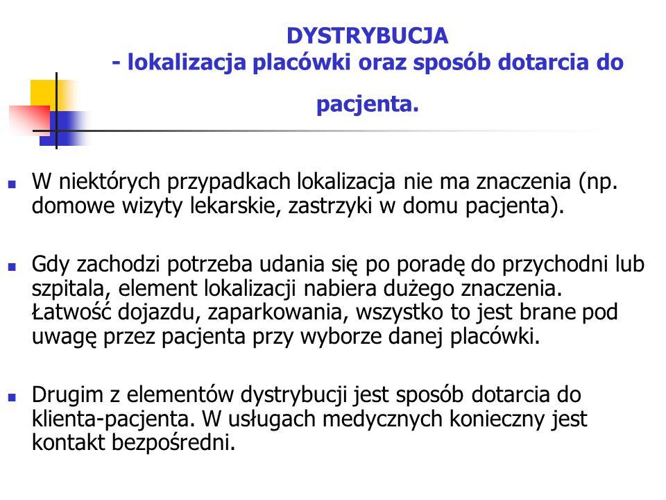 DYSTRYBUCJA - lokalizacja placówki oraz sposób dotarcia do pacjenta. W niektórych przypadkach lokalizacja nie ma znaczenia (np. domowe wizyty lekarski