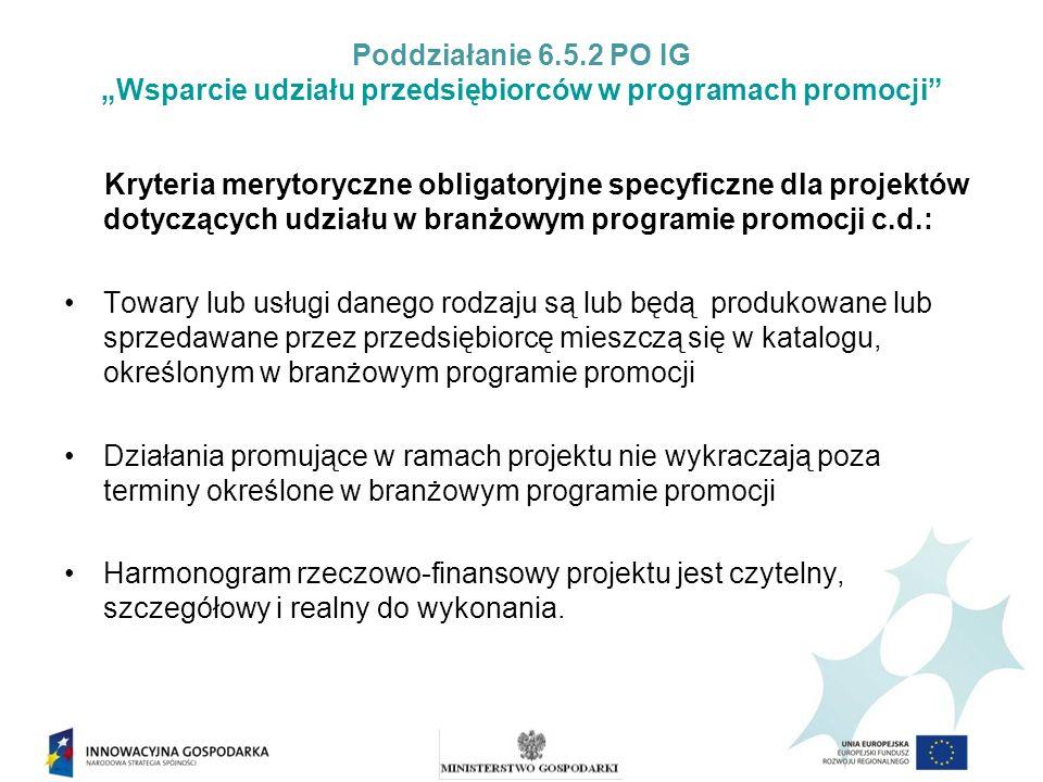 Poddziałanie 6.5.2 PO IG Wsparcie udziału przedsiębiorców w programach promocji Kryteria merytoryczne obligatoryjne specyficzne dla projektów dotyczących udziału w branżowym programie promocji c.d.: Towary lub usługi danego rodzaju są lub będą produkowane lub sprzedawane przez przedsiębiorcę mieszczą się w katalogu, określonym w branżowym programie promocji Działania promujące w ramach projektu nie wykraczają poza terminy określone w branżowym programie promocji Harmonogram rzeczowo-finansowy projektu jest czytelny, szczegółowy i realny do wykonania.