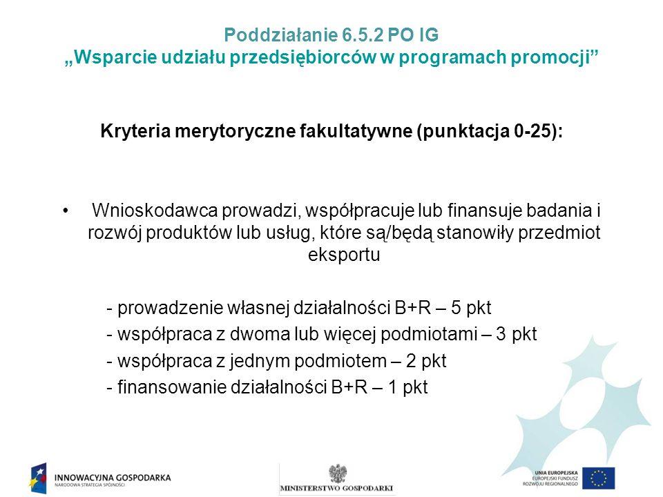 Poddziałanie 6.5.2 PO IG Wsparcie udziału przedsiębiorców w programach promocji Kryteria merytoryczne fakultatywne (punktacja 0-25): Wnioskodawca lub podmiot mający co najmniej 51% udziałów lub akcji w przedsiębiorstwie Wnioskodawcy posiada na produkt będący przedmiotem obecnego lub planowanego eksportu: - patent na wynalazek – 5 pkt, - prawo z rejestracji topografii układów scalonych – 5 pkt, - prawo ochronne na wzór użytkowy – 3 pkt, - prawo używania oznaczenia geograficznego – 3 pkt, - prawo z rejestracji wzoru przemysłowego – 2 pkt