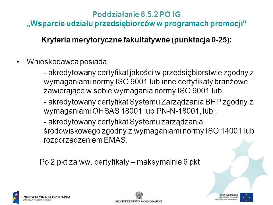 Poddziałanie 6.5.2 PO IG Wsparcie udziału przedsiębiorców w programach promocji Kryteria merytoryczne fakultatywne (punktacja 0-25): Wnioskodawca posiada: - akredytowany certyfikat jakości w przedsiębiorstwie zgodny z wymaganiami normy ISO 9001 lub inne certyfikaty branżowe zawierające w sobie wymagania normy ISO 9001 lub, - akredytowany certyfikat Systemu Zarządzania BHP zgodny z wymaganiami OHSAS 18001 lub PN-N-18001, lub, - akredytowany certyfikat Systemu zarządzania środowiskowego zgodny z wymaganiami normy ISO 14001 lub rozporządzeniem EMAS.