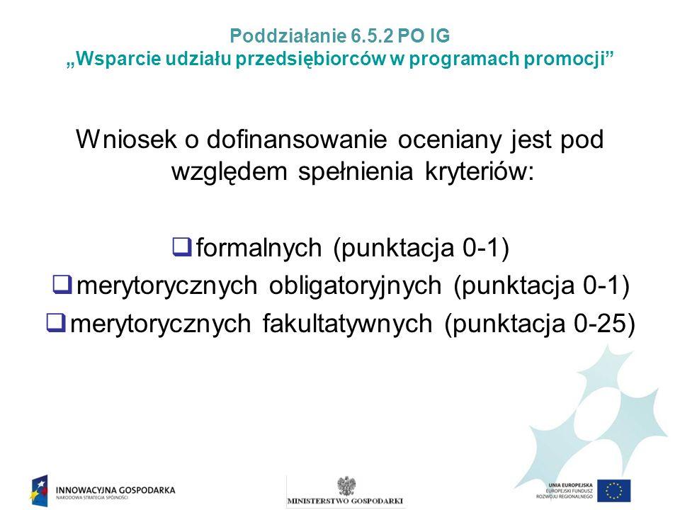 Poddziałanie 6.5.2 PO IG Wsparcie udziału przedsiębiorców w programach promocji Wniosek o dofinansowanie oceniany jest pod względem spełnienia kryteriów: formalnych (punktacja 0-1) merytorycznych obligatoryjnych (punktacja 0-1) merytorycznych fakultatywnych (punktacja 0-25)