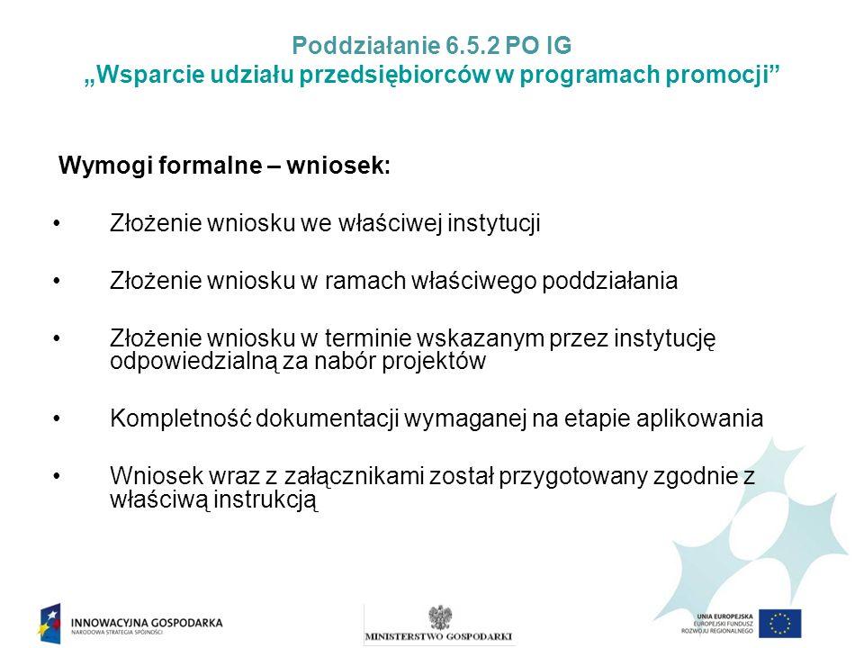 Poddziałanie 6.5.2 PO IG Wsparcie udziału przedsiębiorców w programach promocji Wymogi formalne – wnioskodawca: Kwalifikowalność wnioskodawcy w ramach działania; Wnioskodawca prowadzi działalność (jeśli dotyczy) i ma siedzibę, a w przypadku osoby fizycznej – miejsce zamieszkania na terenie Rzeczypospolitej Polskiej; Wnioskodawca nie podlega wykluczeniu z ubiegania się o dofinansowanie na podstawie art.