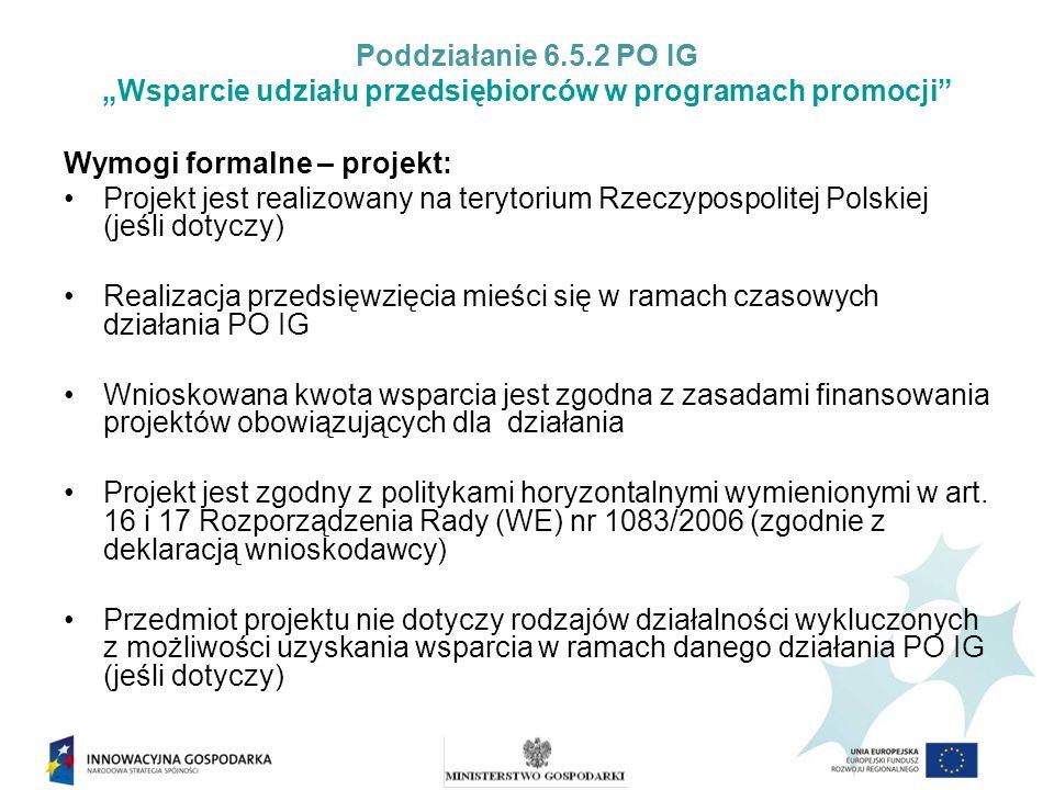 Poddziałanie 6.5.2 PO IG Wsparcie udziału przedsiębiorców w programach promocji Wymogi formalne – projekt: Projekt jest realizowany na terytorium Rzeczypospolitej Polskiej (jeśli dotyczy) Realizacja przedsięwzięcia mieści się w ramach czasowych działania PO IG Wnioskowana kwota wsparcia jest zgodna z zasadami finansowania projektów obowiązujących dla działania Projekt jest zgodny z politykami horyzontalnymi wymienionymi w art.