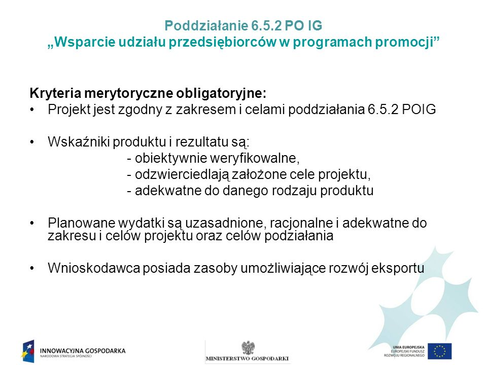 Poddziałanie 6.5.2 PO IG Wsparcie udziału przedsiębiorców w programach promocji Kryteria merytoryczne obligatoryjne: Projekt jest zgodny z zakresem i celami poddziałania 6.5.2 POIG Wskaźniki produktu i rezultatu są: - obiektywnie weryfikowalne, - odzwierciedlają założone cele projektu, - adekwatne do danego rodzaju produktu Planowane wydatki są uzasadnione, racjonalne i adekwatne do zakresu i celów projektu oraz celów podziałania Wnioskodawca posiada zasoby umożliwiające rozwój eksportu