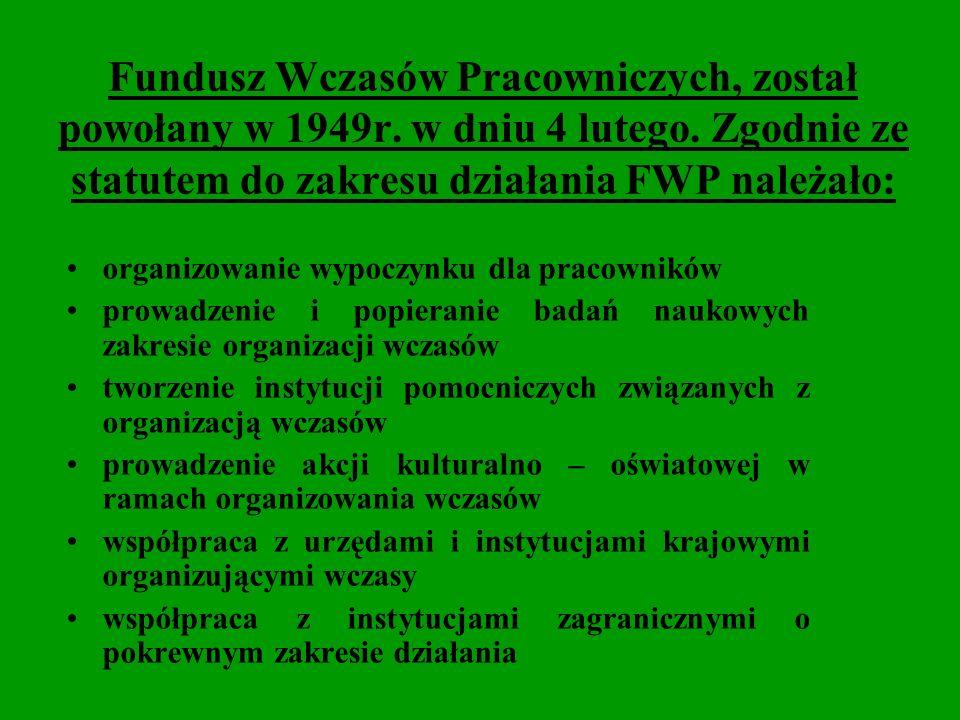 Fundusz Wczasów Pracowniczych, został powołany w 1949r. w dniu 4 lutego. Zgodnie ze statutem do zakresu działania FWP należało: organizowanie wypoczyn