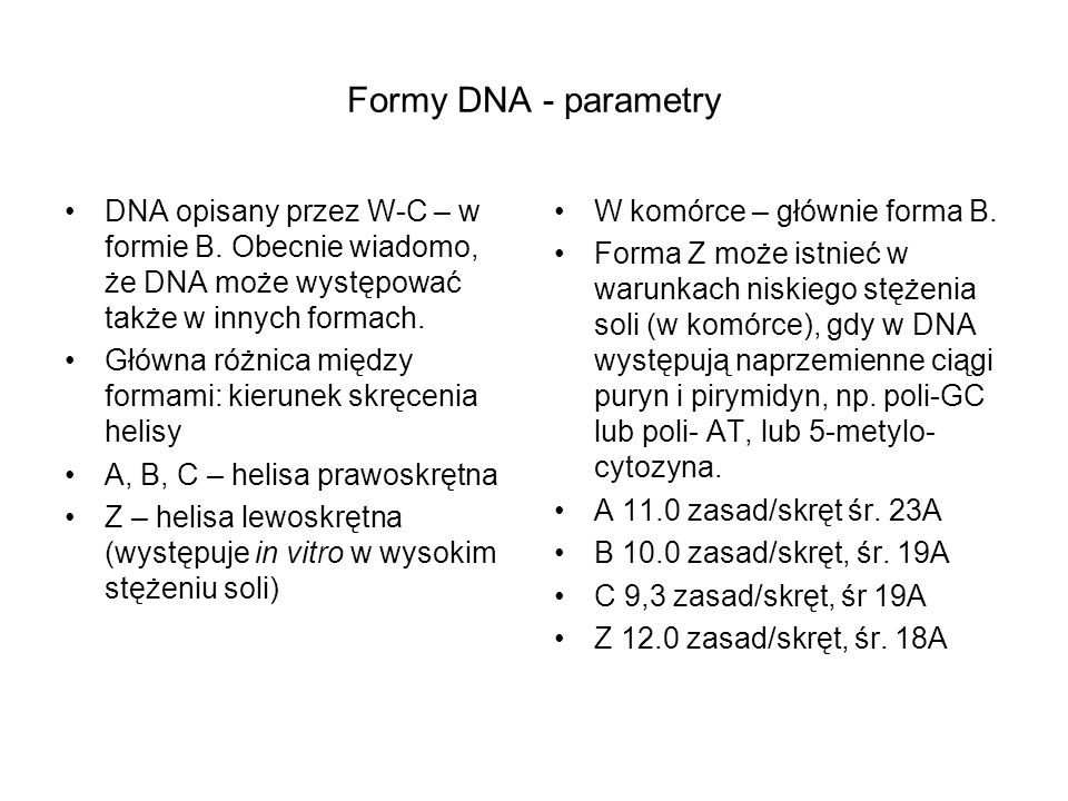 Formy DNA - parametry DNA opisany przez W-C – w formie B. Obecnie wiadomo, że DNA może występować także w innych formach. Główna różnica między formam