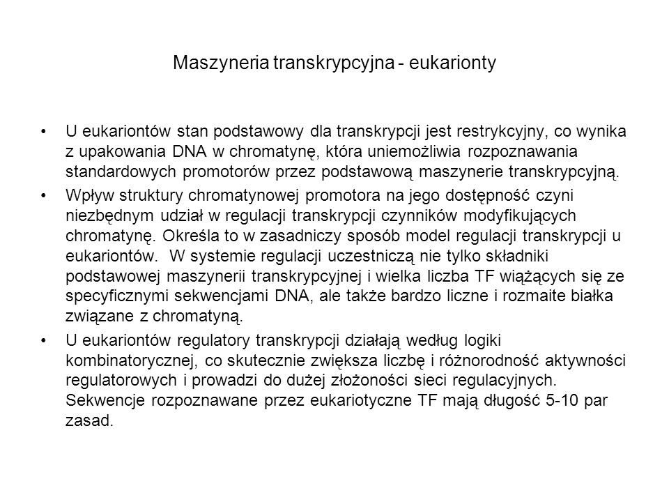 Maszyneria transkrypcyjna - eukarionty U eukariontów stan podstawowy dla transkrypcji jest restrykcyjny, co wynika z upakowania DNA w chromatynę, któr