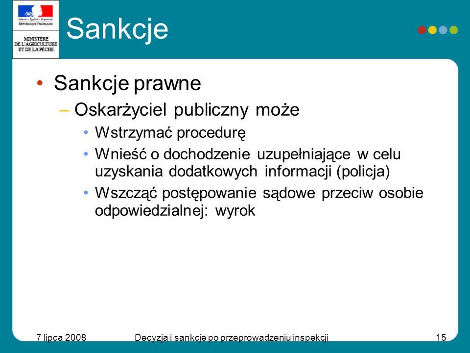 7 lipca 2008Decyzja i sankcje po przeprowadzeniu inspekcji16 Sankcje Sankcje dyscyplinarne –Naruszenie kodeksu etyki weterynaryjnej oraz zaniedbanie zawodowe –Organ właściwy: stowarzyszenia lekarzy weterynarii i farmaceutów – Sankcje dyscyplinarne: Nagana Stwierdzenie winy Zabronienie wykonywania zawodu