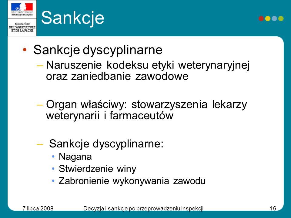 7 lipca 2008Decyzja i sankcje po przeprowadzeniu inspekcji16 Sankcje Sankcje dyscyplinarne –Naruszenie kodeksu etyki weterynaryjnej oraz zaniedbanie z