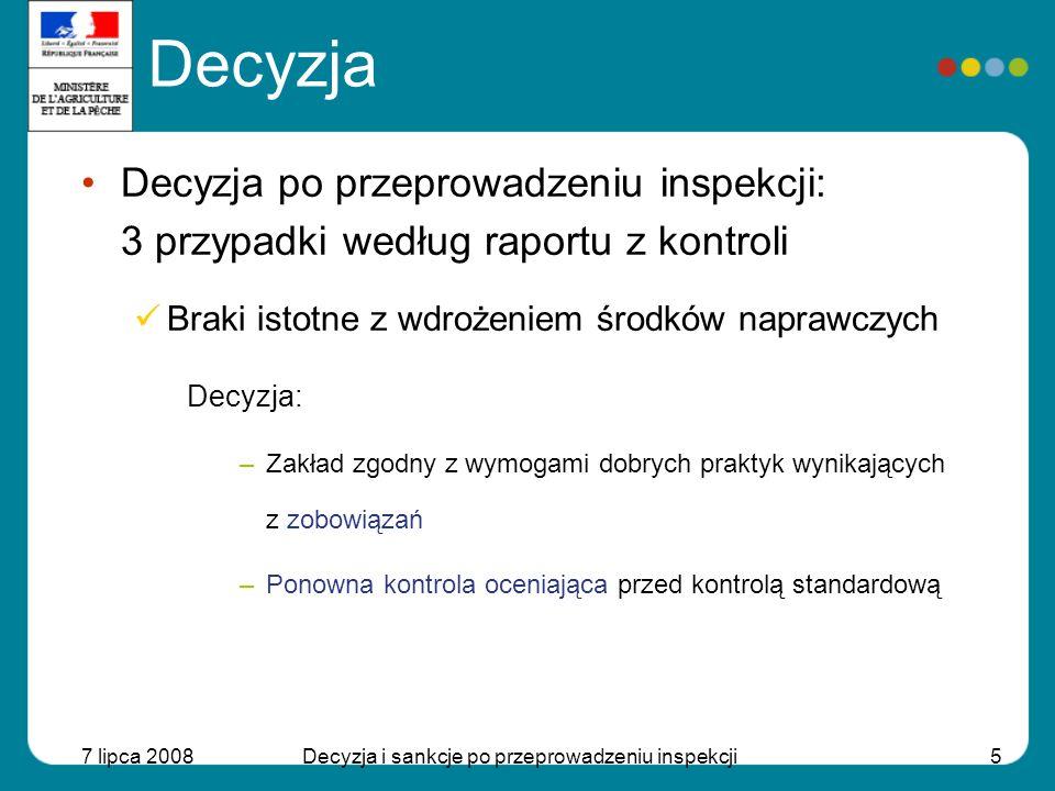 7 lipca 2008Decyzja i sankcje po przeprowadzeniu inspekcji6 Decyzja Decyzja po przeprowadzeniu inspekcji: 3 przypadki według raportu z kontroli Braki istotne lub krytyczne, zobowiązania nie są realizowane poprawnie Braki krytyczne Powiadomienie o konieczności natychmiastowego wszczęcia środków naprawczych – ocena działań podjętych przez osobę odpowiedzialną »Braki krytyczne wraz z wdrożeniem środków naprawczych Decyzja: –Zakład zgodny z wymogami dobrych praktyk wynikłych z zobowiązań –Inspection reassessment before normal inspection