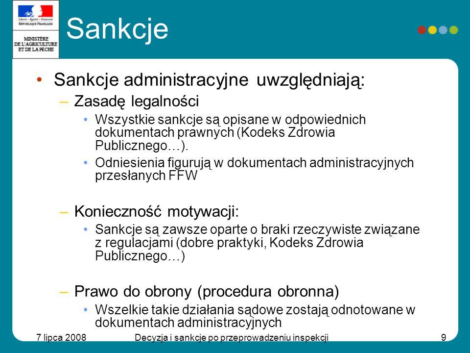 7 lipca 2008Decyzja i sankcje po przeprowadzeniu inspekcji10 Sankcje Sankcje administracyjne: –Powinny być ogłaszane przed ich wdrożeniem –Sąd –Sąd polubowny: zadośćuczynienie na rzecz AFSSA –Sąd właściwy dla rozpraw: sąd administracyjny
