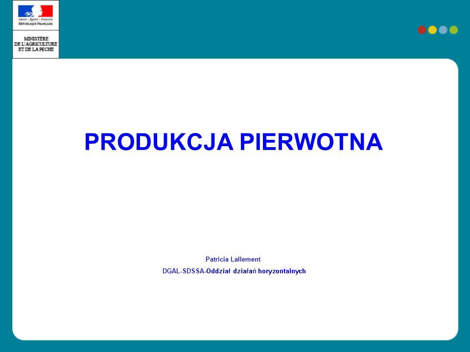 PRAWODAWSTWO Rozporządzenie (WE) 852/2004 : Definicja produkty pierwotne : produkty z produkcji pierwotnej, w tym produkty ziemi, pochodzące z hodowli, polowań i połowów Dokument dodatkowy: uściślenia Ogólne zobowiązania właścicieli : artykuły 3, 4, 6, 7, 8 i 9.