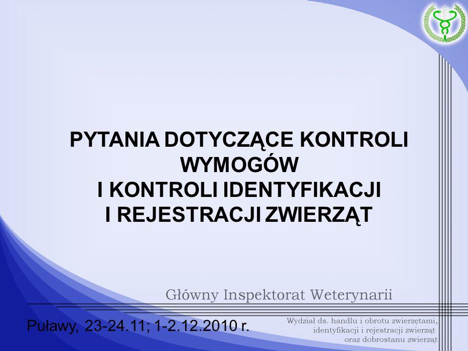PYTANIA DOTYCZĄCE KONTROLI WYMOGÓW I KONTROLI IDENTYFIKACJI I REJESTRACJI ZWIERZĄT Puławy, 23-24.11; 1-2.12.2010 r.