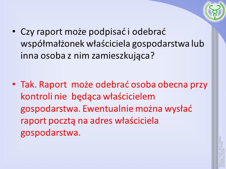 Czy raport może podpisać i odebrać współmałżonek właściciela gospodarstwa lub inna osoba z nim zamieszkująca? Tak. Raport może odebrać osoba obecna pr