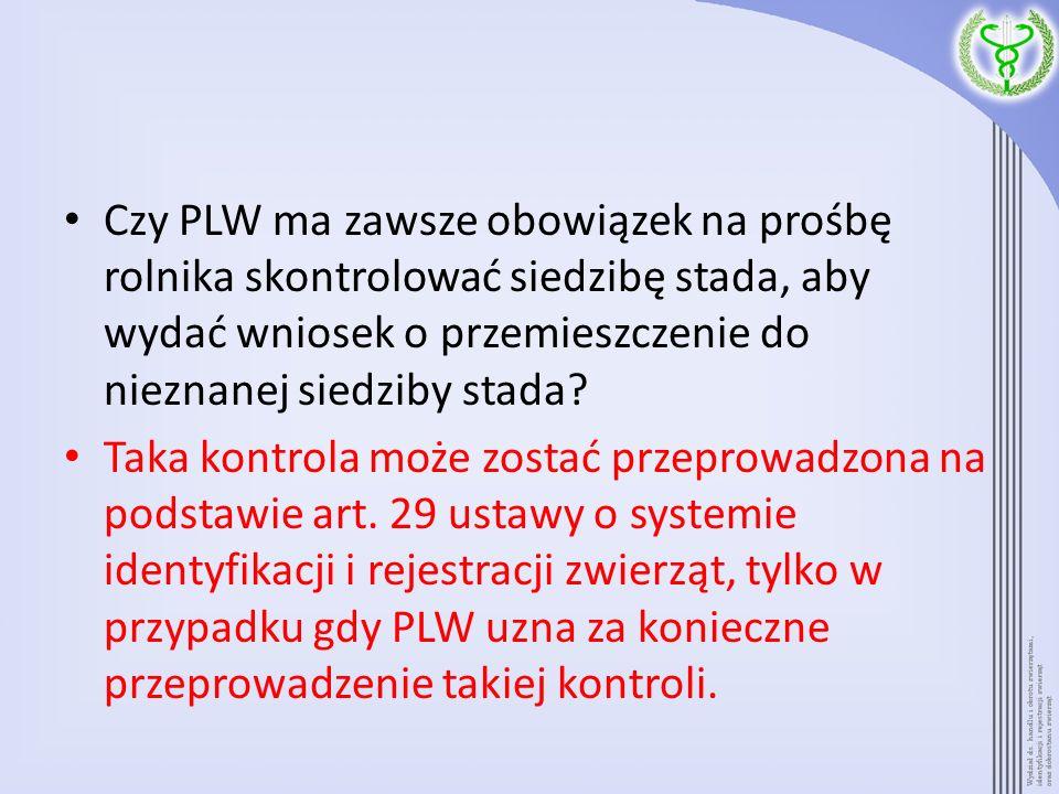 Czy PLW ma zawsze obowiązek na prośbę rolnika skontrolować siedzibę stada, aby wydać wniosek o przemieszczenie do nieznanej siedziby stada? Taka kontr