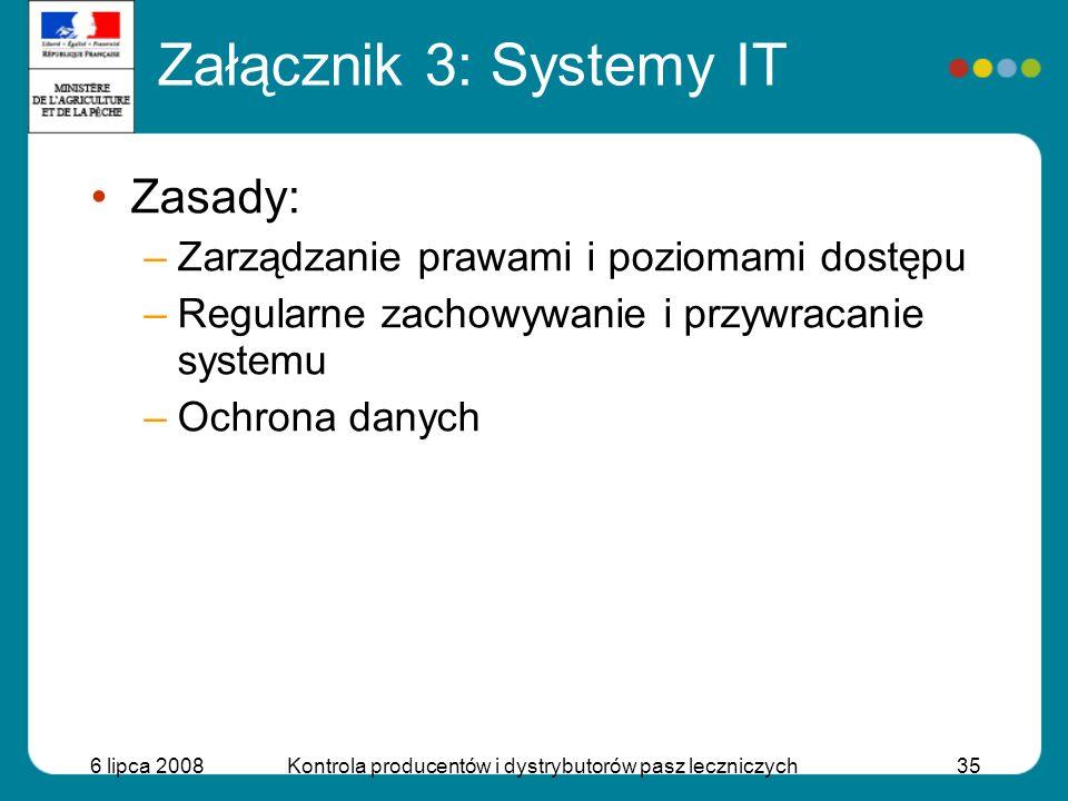 6 lipca 2008Kontrola producentów i dystrybutorów pasz leczniczych35 Załącznik 3: Systemy IT Zasady: –Zarządzanie prawami i poziomami dostępu –Regularn