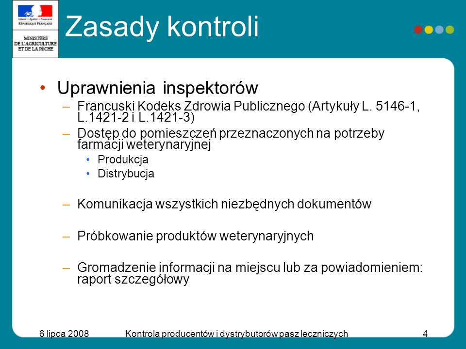 6 lipca 2008Kontrola producentów i dystrybutorów pasz leczniczych4 Zasady kontroli Uprawnienia inspektorów –Francuski Kodeks Zdrowia Publicznego (Arty